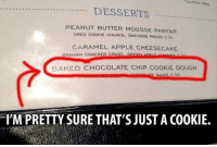 Peanuts: DESSERTS  PEANUT BUTTER MOUSSE PARFAT  OREo cooKIE CHUNKS, sNickERS PvECES, 699,  CARAMEL APPLE CHEESECAKE  GRAHAM CRACKER CRUST  SPICED App E  BAKED CHOCOLATE CHIP COOKIE DOUGH  SAUCE 699  I'M PRETTY SURE THAT'S JUST A COOKIE.