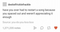 Boo, Memes, and Time: destielfricklefrackle  have you ever had to restart a song because  you spaced out and weren't appreciating it  enough  Source: you-do-you-boo-boo  1,271,235 notes all the time https://t.co/di2WVoFgP7