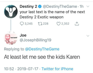 Destiny, Iphone, and Twitter: Destiny 2 @DestinyThe Game 1h  your last text is the name of the next  Destiny 2 Exotic weapon  3,245 228  2,352  Joe  'moons haunted!  @JosephBilling19  Replying to @DestinyTheGame  At least let me see the kids Karen  10:52 2019-07-17 Twitter for iPhone Harsh Realm