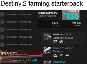 Destiny, Ignition, and Match: Destiny 2 farming starterpack  POWER  Match Summary  Last 25 matches  DForge Ignition-6 minutes ago  138  Forge Ignition-9 minutes ago  O K/D  uthemlgcat0/25  47M 47S  Played  Forge Ignition- 11 minutes ago  Multimach CCx  Forge Ignition- 14 minutes ago  340 Submachine Gun  Forge Ignition- 16 minutes ago  Motion to Vacate  Shotgun  340  Legionary  A Cabal Frag Detonator  RECOMMENDED POWER: 610  Dead-Ender Invest in dusklight stonks.