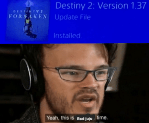 Bad, Destiny, and Hype: Destiny 2: Version 1.37  DESTUNY 2  FORSAKEN Update File  Installed  Yeah, this is Bad juju time. Hype
