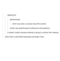 I love this post and FIGURE SKATING OMG: destiny 919:  greenhoused:  which way does a cyclops wing their eyeliner  tumblr user greenhoused is asking the real questions  It doesn't matter, because Nobody is going to criticize their makeup.  WAS THAT A MOTHER FRACKING ODYSSEY PUN I love this post and FIGURE SKATING OMG