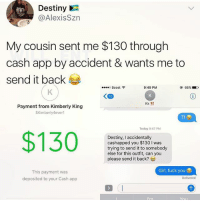 Af, Destiny, and Fuck You: Destiny  @AlexisSzn  My cousin sent me $130 through  cash app by accident & wants me to  send it back  ....。Boost令  9:49 PM  @ 66% ■ )  Kk !!  Payment from Kimberly King  SKimberly4everl  Tf  Today 9:47 PM  $130  Destiny, I accidentally  cashapped you $130 I was  trying to send it to somebody  else for this outfit, can you  please send it back?  Girl, fuck you  This payment was  deposited to your Cash app  Delivered 🤣Savage AF