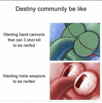 Blanket nerfs are getting old in this game ⚡ Partners ⤵ @destiny.game.drawings @reapinglyfe @that.one.dreg @kai.xur @reclipze @snipes.destiny @fangedleech77 @destinyarea @nightlock451 _______________ destiny destinythegame destinyhumor dankmemes cringe triggered nicememe meme memes immortalmemes weeaboo anime ayylmao lol edgy papafranku girl mlg BEP fnaf wtf kek offensive succ loli kahoot ps4 xboxone: Destiny community be like  Wanting hand cannons  that can 3 shot kill  to be nerfed  Wanting meta weapons  to be nerfed Blanket nerfs are getting old in this game ⚡ Partners ⤵ @destiny.game.drawings @reapinglyfe @that.one.dreg @kai.xur @reclipze @snipes.destiny @fangedleech77 @destinyarea @nightlock451 _______________ destiny destinythegame destinyhumor dankmemes cringe triggered nicememe meme memes immortalmemes weeaboo anime ayylmao lol edgy papafranku girl mlg BEP fnaf wtf kek offensive succ loli kahoot ps4 xboxone
