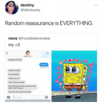 Destiny, Love, and Memes: destiny  @destxuny  Random reassurance is EVERYTHING.  nova @novaleeereneee  my <3  Nothing much hbu  cleaning  Read 3:54 PM  Thank you babe  For everything  I really love you  I don't tell you enough  But I still feel the same way as the first  night I said I love you  You mean the world to me baby  Message :-