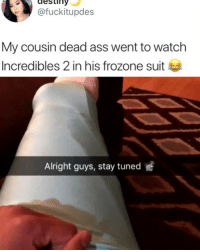 Ass, Destiny, and Frozone: destiny  @fuckitupdes  My cousin dead ass went to watch  Incredibles 2 in his frozone suit  Alright guys, stay tuned Will the real Frozone please stand up
