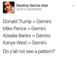Destiny, Donald Trump, and Fucking: Destiny Garcia stan  @HOTLINEKREAM  Donald Trump Gemini.  Mike Pence Gemini.  Azealia Banks Gemini.  Kanye West Gemini.  Do y'all not see a pattern? carmen-tary:  destinyrush:   inovoxowetrust:  nevaehtyler:  So are Newt Gingrich and Rudy Giuliani 🤔  and ya wonder why ya are the least favorite , most problematic zodiac .  amy fucking schumer is also a Gemini lol   #NotAllGeminis   Omg