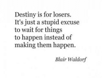 Destiny, Blair Waldorf, and Them: Destiny is for losers.  It's just a stupid excuse  to wait for things  to happen instead of  making them happen.  Blair Waldorf