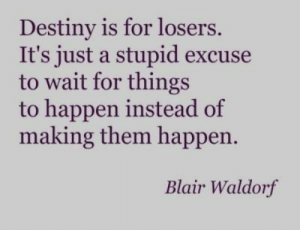 Destiny, Target, and Tumblr: Destiny is for losers.  It's just a stupid excuse  to wait for things  to happen instead of  making them happen.  Blair Waldorf teensquotess:  http://teenlifequotes.com/
