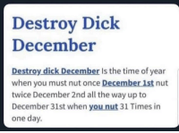Why you should do No Nut November: Destroy Dick  December  Destroy dick December Is the time of year  when you must nut once December 1st nut  twice December 2nd all the way up to  December 31st when you nut 31 Times in  one day. Why you should do No Nut November