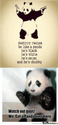 Be pandas! www.memecenter.com/fun/1960257  Check out more of these at http://plus.google.com/+memecenter: destroy racism  be like a panda  he's black  he's white  he's asian  and he's chubby  Watch out guys!  We Got a Panda over here Be pandas! www.memecenter.com/fun/1960257  Check out more of these at http://plus.google.com/+memecenter