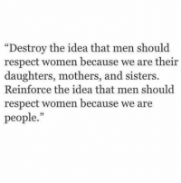 """respect women: """"Destroy the idea that men should  respect women because we are their  daughters, mothers, and sisters.  Reinforce the idea that men should  respect women because we are  people."""