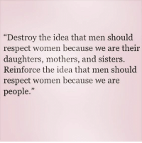 """respect women: """"Destroy the idea that men should  respect women because we are their  daughters, mothers, and sisters.  Reinforce the idea that men should  respect women because we are  people."""""""