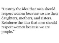 """respect women: """"Destroy the idea that men should  respect women because we are their  daughters, mothers, and sisters.  Reinforce the idea that men should  respect women because we are  people.""""  35"""
