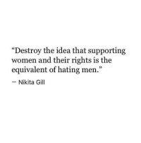 "Memes, Masturbation, and 🤖: ""Destroy the idea that supporting  women and their rights is the  equivalent of hating men.""  Nikita Gill Stop being ignorant, you want to control women to the point that any opinions, Or thoughts that conflict with yours or opinions that don't masturbate your ego seem like hate towards you... If you actually think like this you aren't that important you know. chakabars"