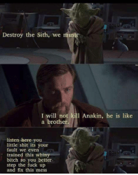 Revenge Of The Sith: Tarantino Cut: Destroy the Sith, we  mus  I will not kill Anakin, he is like  a brother.  listen here you  little shit its your  fault we even  trained this whiny  bitch so you better.  step the fuck up  and fix this mess Revenge Of The Sith: Tarantino Cut