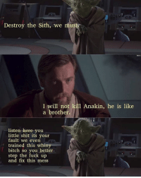 STEP UP starwars yoda obiwankenobi jedi sith revengeofthesith anakinskywalker darthsidious order66 darthsidious emperorpalpatine chancellorpalpatine dead: Destroy the Sith, we must  I will not kill Anakin, he is like  a brother.  listen here you  little shit its your  fault we even  trained this whiny  bitch so you better.  step the fuck up  and fix this mess STEP UP starwars yoda obiwankenobi jedi sith revengeofthesith anakinskywalker darthsidious order66 darthsidious emperorpalpatine chancellorpalpatine dead