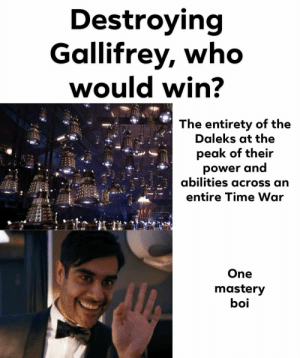 That ending of Ep2: Destroying  Gallifrey, who  would win?  The entirety of the  Daleks at the  peak of their  power and  abilities across an  entire Time War  One  mastery  boi That ending of Ep2