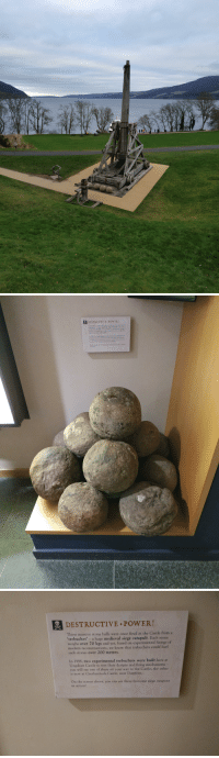 "Bailey Jay, Power, and Test: DESTRUCTIVE POWER!  These mawive stone balls were once fred at the Castle from a  trebuchet. ""ユhuge medieval siege catapult Each storie  weighs over 70 kgs and yet, hased on experimental firings of  nedern reconutractions, we know that trebuchets conld burl  sich stones over 200 metres  xperimental trebuchets were built here at  1998, t  Urquhart Castle to test their designs and firing mechanistre  you will see one of these on yout w  is now at Caerlaverock Castle, near Dnries  the Casle: the other  On the screen above, you can nee these fearsome sieye wpapons  action   DESTRUCTIVE.PoWER!  These massive stone balls were once fired at the Castle from a  'trebuchet' - a huge medieval siege catapult. Each stone  weighs over 70 kgs and yet, based on experimental firings of  modern reconstructions, we know that trebuchets could hurl  such stones over 200 metres.  In 1998, two experimental trebuchets were built here at  Urquhart Castle to test their designs and firing mechanisms -  you will see one of these on your way to the Castle; the other  is now at Caerlaverock Castle, near Dumfries.  On the screen above, you can see these fearsome siege weapons  in action! My brothers, some Scots are mishandling the truth"