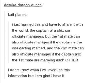 .: desuke-dragon-queen:  kathplanet:  i just learned this and have to share it with  the world. the captain of a ship can  officiate marriages, but the 1st mate can  also officiate marriges if the captain is the  one getting married. and the 2nd mate can  also officiate marriages if the captain and  the 1st mate are marrying each OTHER  I don't know when I will ever use this  information but I am glad I have it .