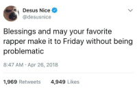 Blackpeopletwitter, Friday, and Kanye: Desus Nice  @desusnice  Blessings and may your favorite  rapper make it to Friday without being  problematic  8:47 AM Apr 26, 2018  1,969 Retweets  4,949 Likes <p>First Killer Mike, then Kanye, now Chance. Who's next? (via /r/BlackPeopleTwitter)</p>
