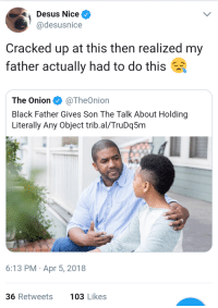 Blackpeopletwitter, The Onion, and Black: Desus Nice  @desusnice  Cracked up at this then realized my  father actually had to do this  The Onion·@TheOnion  Black Father Gives Son The Talk About Holding  Literally Any Object trib.al/TruDq5m  6:13 PM Apr 5, 2018  36 Retweets  103 Likes <p>I also got a quick refresher in 2012 about jogging in my hoodie (via /r/BlackPeopleTwitter)</p>