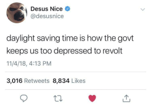 Dank, Memes, and Target: Desus Nice  @desusnice  daylight saving time is how the govt  keeps us too depressed to revolt  11/4/18, 4:13 PM  3,016 Retweets 8,834 Likes MKExtra by Strictlybutters MORE MEMES