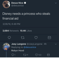 <p>SHE GON' LEARN TODAY!! (via /r/BlackPeopleTwitter)</p>: Desus Nice  @desusnice  Disney needs a princess who steals  financial aid  3/28/18, 6:49 PM  3,684 Retweets 10.4K Likes  Joey Langone @JoeyLangone 4h  Replying to @desusnice  Robyn Hood  91  11122 <p>SHE GON' LEARN TODAY!! (via /r/BlackPeopleTwitter)</p>