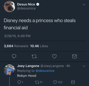 SHE GON' LEARN TODAY!!: Desus Nice  @desusnice  Disney needs a princess who steals  financial aid  3/28/18, 6:49 PM  3,684 Retweets 10.4K Likes  Joey Langone @JoeyLangone 4h  Replying to @desusnice  Robyn Hood  91  11122 SHE GON' LEARN TODAY!!
