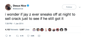 """RIP to George Bush, but Jay still goin after those dead presidents. by 100kKarmaInAWeek MORE MEMES: Desus Nice  @desusnice  Follow  i wonder if jay z ever sneaks off at night to  sell crack just to see if he still got it  7:38 PM-1 Jan 2014  4,102 Retweets 5,587 Likes  t""""。..。@ RIP to George Bush, but Jay still goin after those dead presidents. by 100kKarmaInAWeek MORE MEMES"""