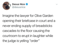 "Blackpeopletwitter, Lawyer, and Olive Garden: Desus Nice  @desusnice  Imagine the lawyer for Olive Garden  opening their briefcase in court and a  never ending supply of breadsticks  cascades to the floor causing the  courtroom to erupt in laughter while  the judge is yelling ""order"" <p>""I'll allow it, but watch yourself, counselor."" (via /r/BlackPeopleTwitter)</p>"