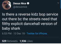 Iphone, Streets, and Twitter: Desus Nice  @desusnice  Is there a reverse kidz bop service  out there bc the streets need that  filthy explicit dancehall version of  baby shark  6:53 PM 13 Dec 18 Twitter for iPhone  529 Retweets 1,936 Likes Kartel or Aidonia on the riddim