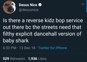 Kartel or Aidonia on the riddim by TwilightOuterZone MORE MEMES: Desus Nice  @desusnice  Is there a reverse kidz bop service  out there bc the streets need that  filthy explicit dancehall version of  baby shark  6:53 PM 13 Dec 18 Twitter for iPhone  529 Retweets 1,936 Likes Kartel or Aidonia on the riddim by TwilightOuterZone MORE MEMES