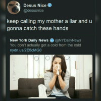 top 30 posts of 2018 starting from 10 part 3-3: Desus Nice  @desusnice  keep calling my mother a liar and u  gonna catch these hands  New York Daily News@NYDailyNews  You don't actually get a cold from the cold  nydn.us/2E5cMGO  ее top 30 posts of 2018 starting from 10 part 3-3