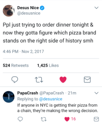 Blackpeopletwitter, Pizza, and Smh: Desus Nice  @desusnice  Ppl just trying to order dinner tonight &  now they gotta figure which pizza brand  stands on the right side of history smh  4:46 PM Nov 2, 2017  524 Retweets  1,425 Likes  PapaCrash @PapaCrash 21m  Replying to @desusnice  If anyone in NYC is getting their pizza from  a chain, they're making the wrong decision.  16 <p>Buy the right pie Mookie. (via /r/BlackPeopleTwitter)</p>