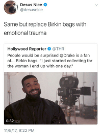 """Blackpeopletwitter, Drake, and Old: Desus Nice  @desusnice  Same but replace Birkin bags with  emotional trauma  Hollywood Reporter@THR  People would be surprised @Drake is a fan  of... Birkin bags. """"I just started collecting for  the woman I end up with one day.""""  0:32 ood  PORTER  11/8/17, 9:22 PM <p>Been collecting since I was 7 years old (via /r/BlackPeopleTwitter)</p>"""