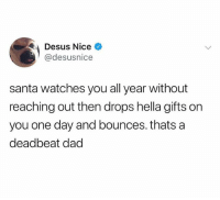 Dad, Memes, and Omg: Desus Nice  @desusnice  santa watches you all year without  reaching out then drops hella gifts on  you one day and bounces. thats a  deadbeat dad Follow @omg for the dankest memes