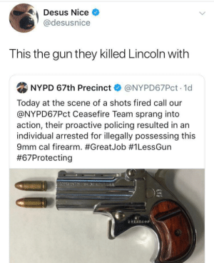 Only two bullets, then you best not miss by LORE-above-ALL09 MORE MEMES: Desus Nice  @desusnice  This the gun they killed Lincoln with  NYPD 67th Precinct  @NYPD67PCT 1d  Today at the scene of a shots fired call our  @NYPD67PCT Ceasefire Team sprang into  action, their proactive policing resulted in an  individual arrested for illegally possessing this  9mm cal firearm. #GreatJob # 1LessGun  #67Protecting  COERA ENTAETTAINSUUS A  CTL4t690 Only two bullets, then you best not miss by LORE-above-ALL09 MORE MEMES