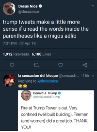 Blackpeopletwitter, Fire, and Migos: Desus Nice  @desusnice  trump tweets make a little more  sense if u read the words inside the  parentheses like a migos adlib  7:31 PM 07 Apr 18  1,912 Retweets 6,180 Likes  la sensacion del bloque@sensash.... 16h  :Replying to @desusnice  Donald J. Trump  @realDonaldTrump  Fire at Trump Tower is out. Very  confined (well built building). Firemen  and women) did a great job. THANK  YOU! <p>Momma (via /r/BlackPeopleTwitter)</p>