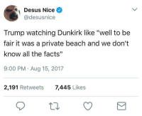 """Blackpeopletwitter, Facts, and Beach: Desus Nice  @desusnice  Trump watching Dunkirk like """"well to be  fair it was a private beach and we don't  know all the facts""""  9:00 PM Aug 15, 2017  2,191 Retweets  7,445 Likes <p>Can&rsquo;t jump to conclusions unless a brown person is involved (via /r/BlackPeopleTwitter)</p>"""