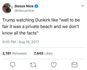 """Facts, Beach, and Trump: Desus Nice  @desusnice  Trump watching Dunkirk like """"well to be  fair it was a private beach and we don't  know all the facts""""  9:00 PM Aug 15, 2017  2,191 Retweets  7,445 Likes Cant jump to conclusions unless a brown person is involved"""