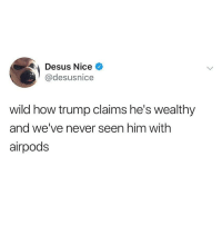 Trump, Wild, and Dank Memes: Desus Nice  @desusnice  wild how trump claims he's wealthy  and we've never seen him with  airpods I'm buying me a Xs max with AirPods 🗿🗿 I'm really finna be smelling broke