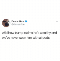 Makes you think: Desus Nice  @desusnice  wild how trump claims he's wealthy and  we've never seen him with airpods Makes you think