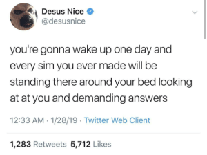 At-At, Dank, and Memes: Desus Nice  @desusnice  you're gonna wake up one day and  every sim you ever made will be  standing there around your bed looking  at at you and demanding answers  12:33 AM 1/28/19 Twitter Web Client  1,283 Retweets 5,712 Likes I work in mysterious ways? 🤷🏻‍♂️🤷🏽‍♂️🤷🏿‍♂️ by ihaveallthelions MORE MEMES
