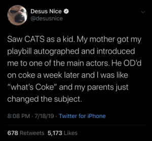 "And I Was Like: Desus Nice O  @desusnice  Saw CATS as a kid. My mother got my  playbill autographed and introduced  me to one of the main actors. He OD'd  on coke a week later and I was like  ""what's Coke"" and my parents just  changed the subject.  8:08 PM · 7/18/19 · Twitter for iPhone  678 Retweets 5,173 Likes"