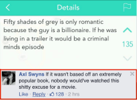 THE TRUTH HAS BEEN SPOKEN: Details  Fifty shades of grey is only romantic  because the guy is a billionaire. If he was A  living in a trailer it would be a criminal  135  minds episode  Axl Swyns If it wasn't based off an extremely X  popular book, nobody would've watched this  shitty excuse for a movie.  Like Reply 128  2 hrs THE TRUTH HAS BEEN SPOKEN