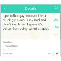 Drunk, Fucking, and Preach: Details  I got called gay because I let a  drunk girl sleep in my bed and  didn't touch her. I guess it's  better than being called a rapist.  184  hasunohime  Fucking PREACH  Source hasunohime  573,060 notes