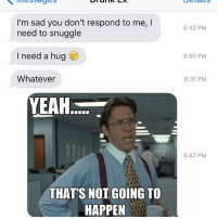 Relationships, Texting, and Yeah: Details  I'm sad you don't respond to me, I  need to snuggle  I need a hug  Whatever  YEAH  THAT'S NOT GOING TO  HAPPEN  5:42 PM  5:50 PM  6:31 PM  6:47 PM Did you not get that memo?