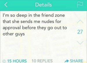 Friend Zone: Level 100: Details  I'm so deep in the friend zone  that she sends me nudes for  approval before they go out to  other guys  27  15 HOURS  10 REPLIES  SHARE Friend Zone: Level 100