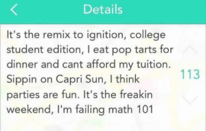 If you are a student Follow @studentlifeproblems​: Details  It's the remix to ignition, college  student edition, I eat pop tarts for  dinner and cant afford my tuition  Sippin on Capri Sun, I think  parties are fun. It's the freakirn  weekend, I'm failing math 101  113 If you are a student Follow @studentlifeproblems​